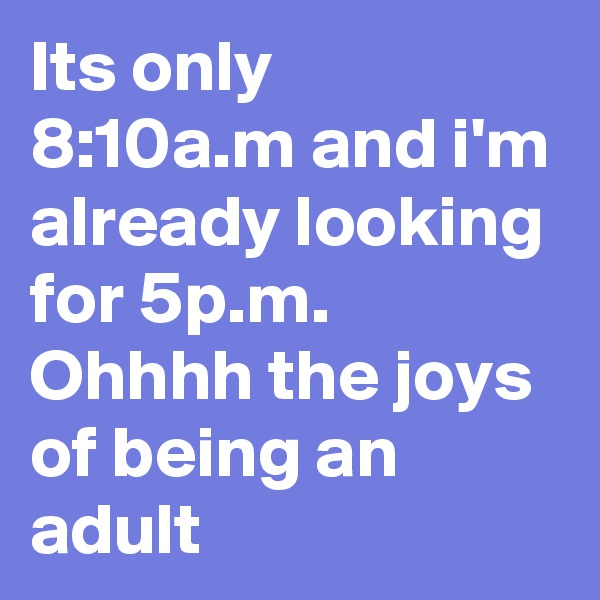 Its only 8:10a.m and i'm already looking for 5p.m. Ohhhh the joys of being an adult