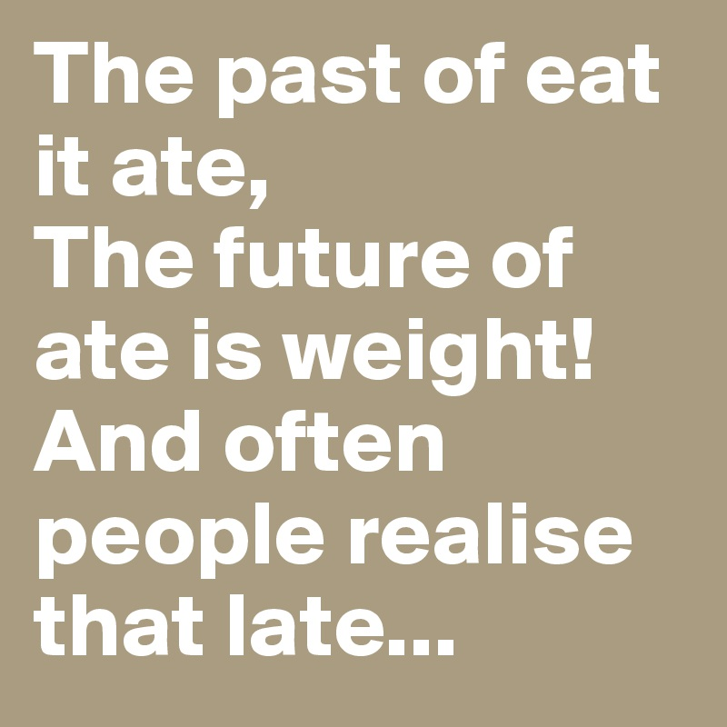 The past of eat it ate, The future of ate is weight! And often people realise that late...