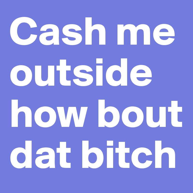 Cash me outside how bout dat bitch