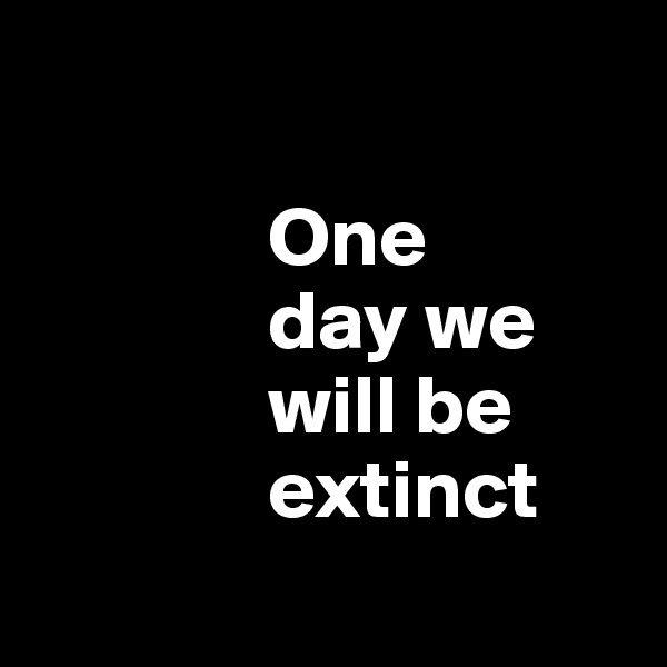 One                day we                    will be                extinct