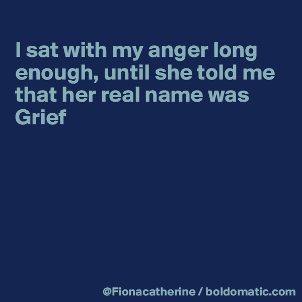 I sat with my anger long enough, until she told me that her real name was  Grief