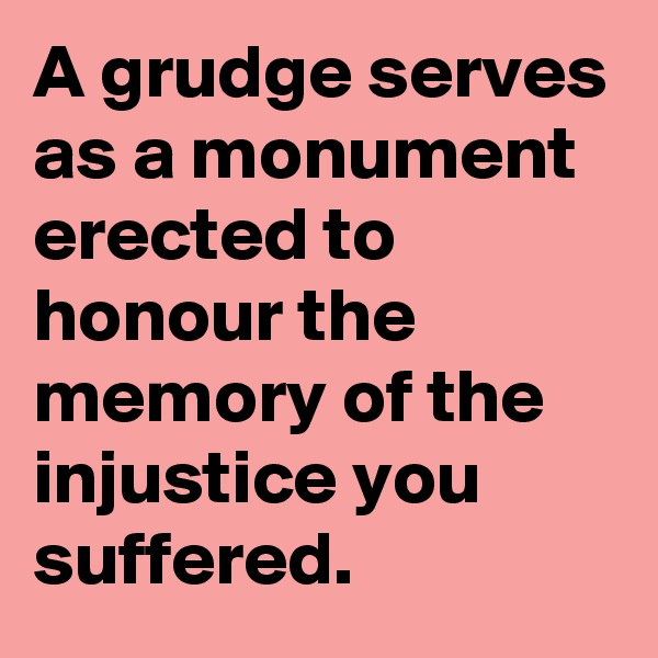 A grudge serves as a monument erected to honour the memory of the injustice you suffered.