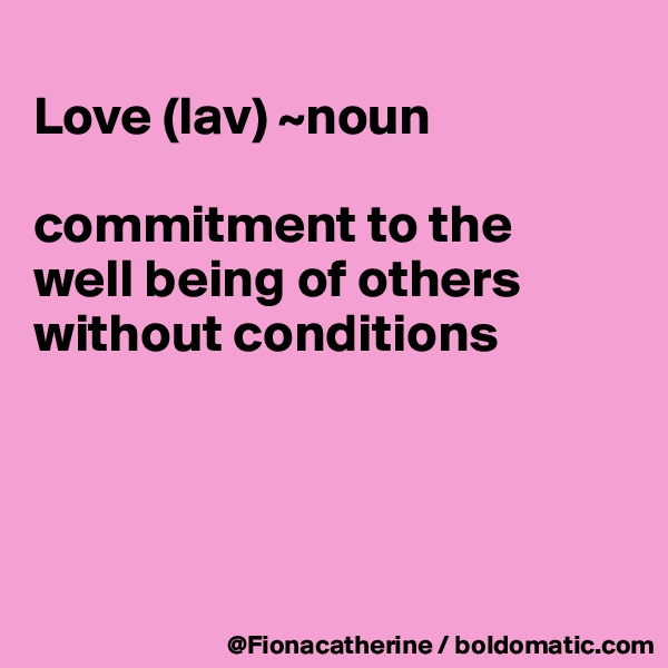 Love (lav) ~noun  commitment to the well being of others without conditions