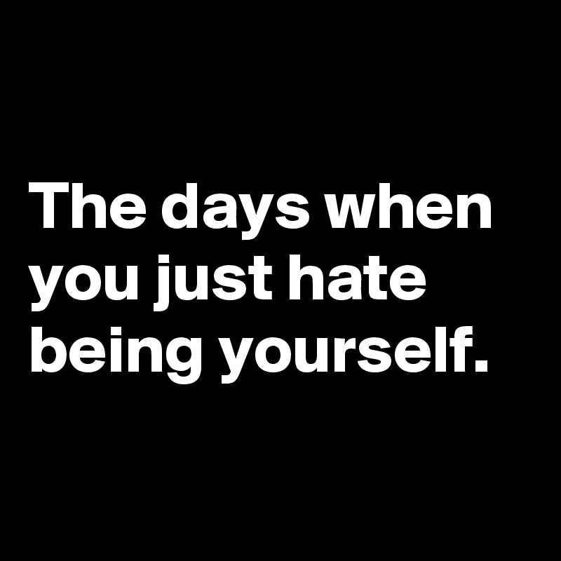 The days when you just hate being yourself.