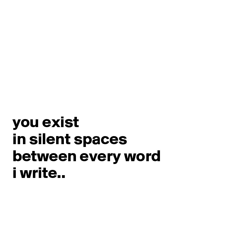 you exist in silent spaces between every word i write..