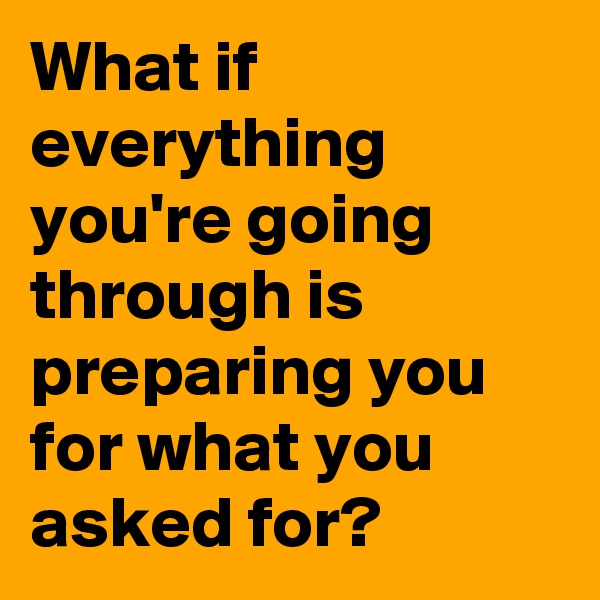 What if everything you're going through is preparing you for what you asked for?