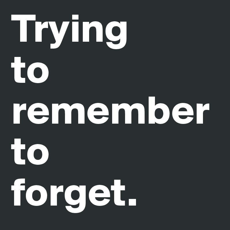 Trying to remember to forget.