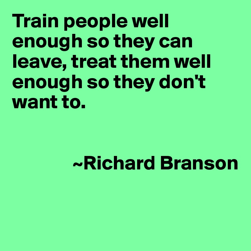 Train people well enough so they can leave, treat them well enough so they don't want to.                  ~Richard Branson