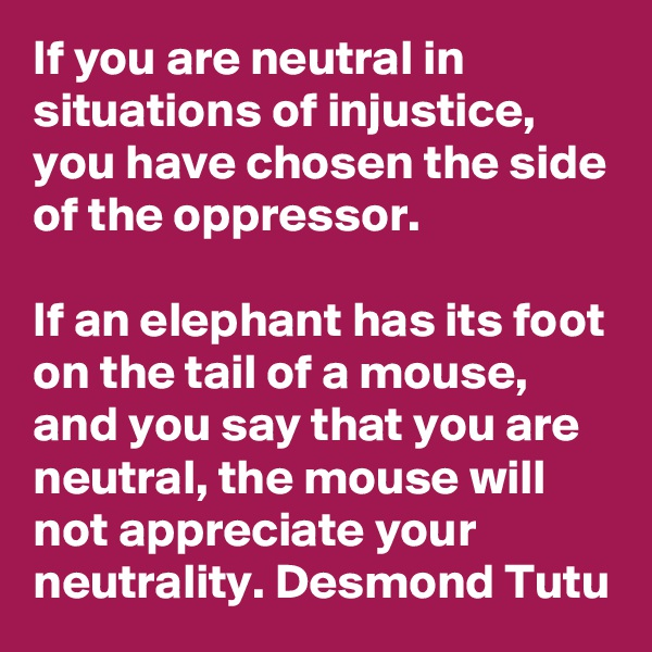 If you are neutral in situations of injustice, you have chosen the side of the oppressor.   If an elephant has its foot on the tail of a mouse, and you say that you are neutral, the mouse will not appreciate your neutrality. Desmond Tutu
