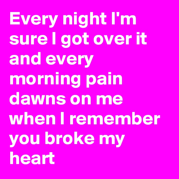 Every night I'm sure I got over it and every morning pain dawns on me when I remember you broke my heart