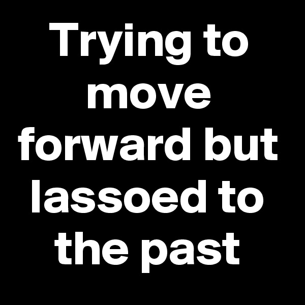 Trying to move forward but lassoed to the past