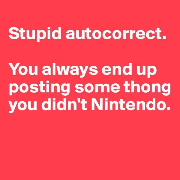 Stupid autocorrect.   You always end up posting some thong you didn't Nintendo.