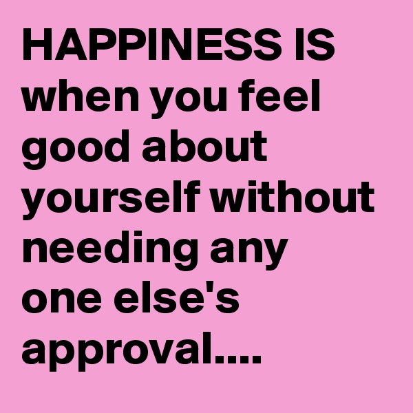 HAPPINESS IS when you feel good about yourself without needing any one else's approval....