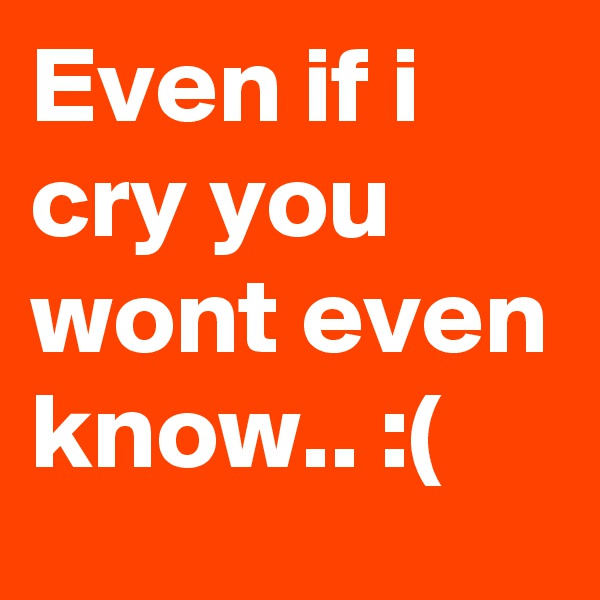 Even if i cry you wont even know.. :(