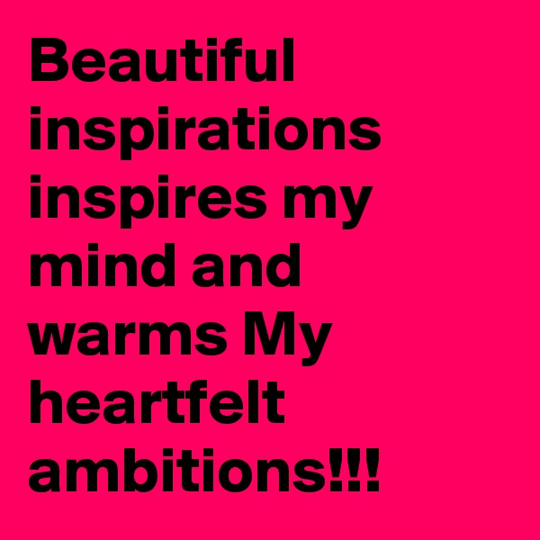 Beautiful inspirations inspires my mind and warms My heartfelt ambitions!!!