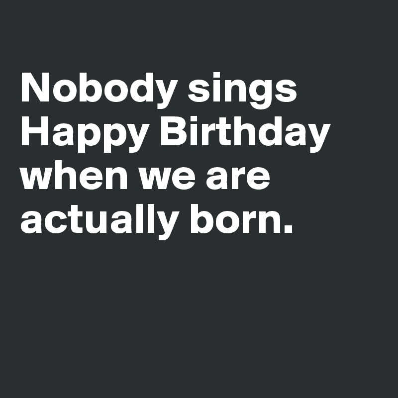 Nobody sings Happy Birthday when we are actually born.