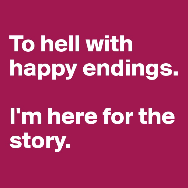 To hell with happy endings.   I'm here for the story.