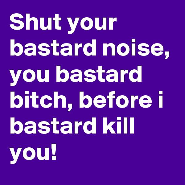 Shut your bastard noise, you bastard bitch, before i bastard kill you!