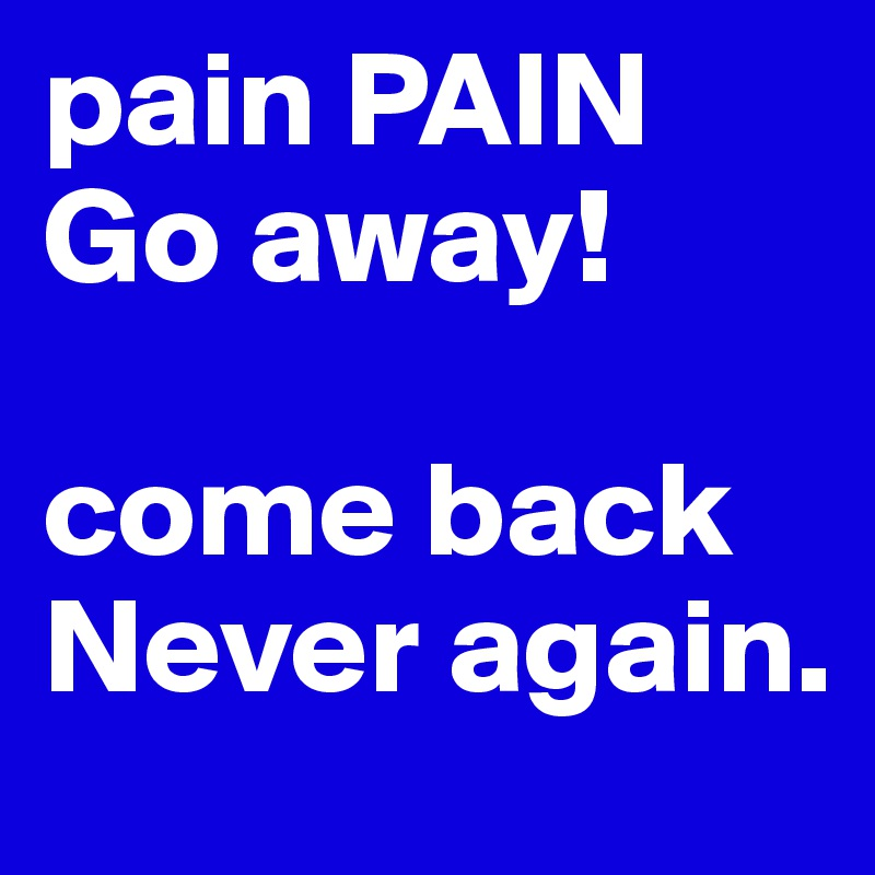 pain PAIN Go away!  come back  Never again.