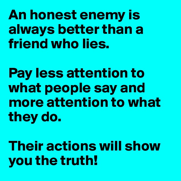 An honest enemy is always better than a friend who lies.  Pay less attention to what people say and more attention to what they do.  Their actions will show you the truth!