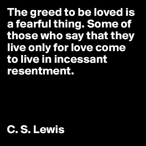 The greed to be loved is a fearful thing. Some of those who say that they live only for love come to live in incessant resentment.      C. S. Lewis