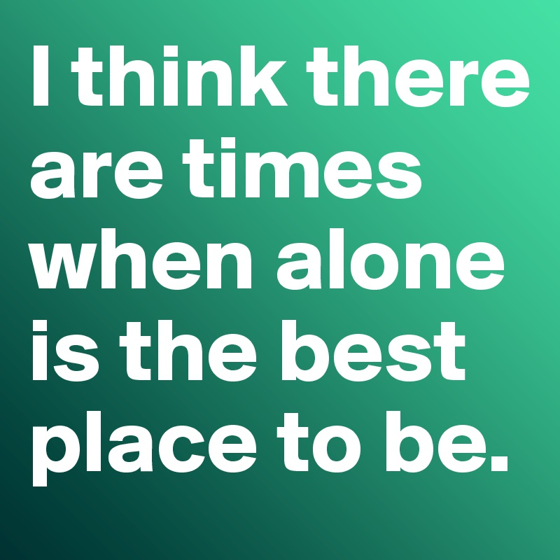 I think there are times when alone is the best place to be.