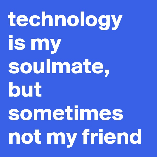 technology is my soulmate, but sometimes not my friend