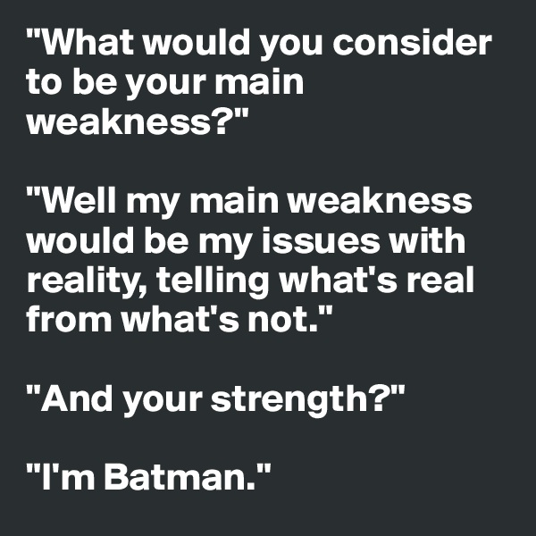 """What would you consider to be your main weakness?""  ""Well my main weakness would be my issues with reality, telling what's real from what's not.""  ""And your strength?""  ""I'm Batman."""