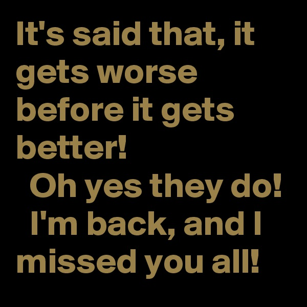 It's said that, it gets worse before it gets better!   Oh yes they do!   I'm back, and I missed you all!