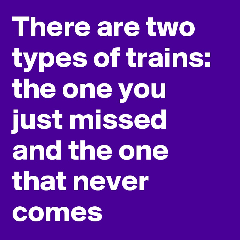 There are two types of trains: the one you just missed and the one that never comes