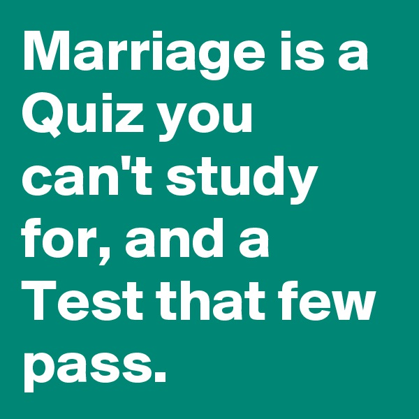Marriage is a Quiz you can't study for, and a Test that few pass.