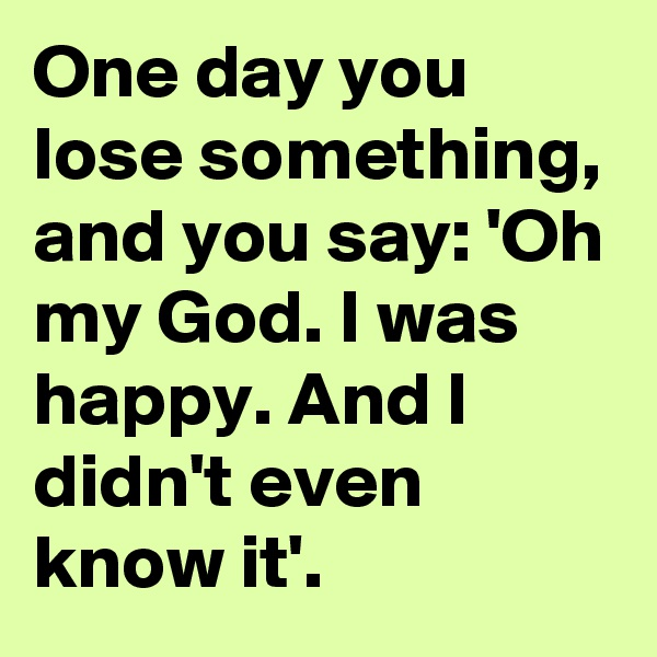 One day you lose something, and you say: 'Oh my God. I was happy. And I didn't even know it'.