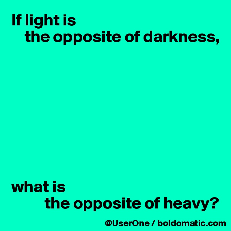 If light is      the opposite of darkness,         what is            the opposite of heavy?