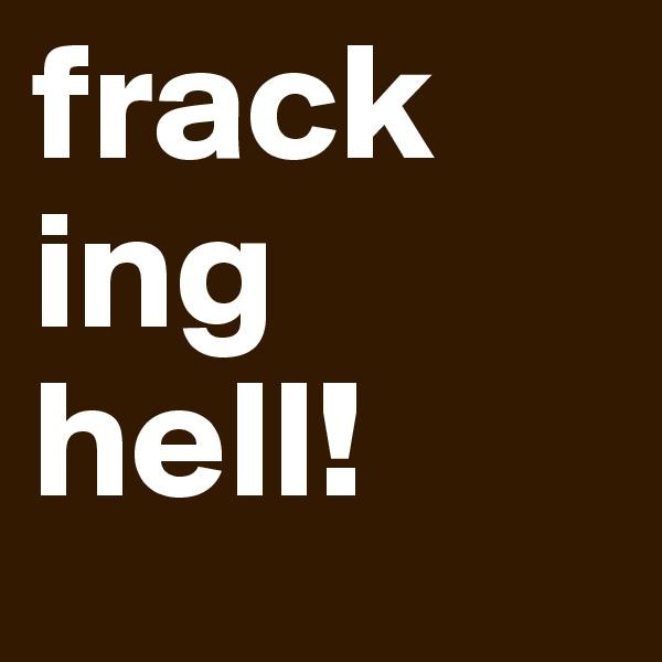 frack ing hell!