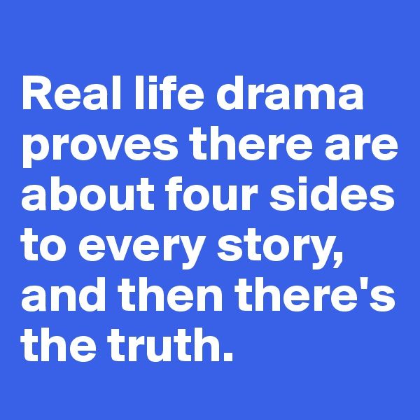 Real life drama proves there are about four sides to every story,  and then there's the truth.
