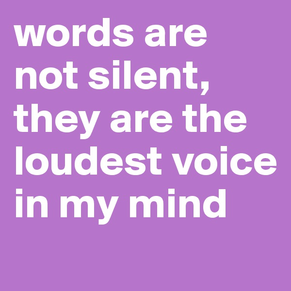words are not silent, they are the loudest voice in my mind