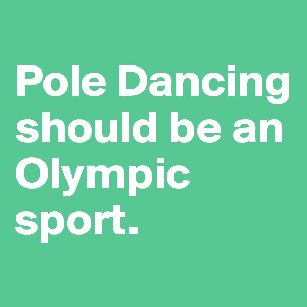 Pole Dancing should be an Olympic sport.