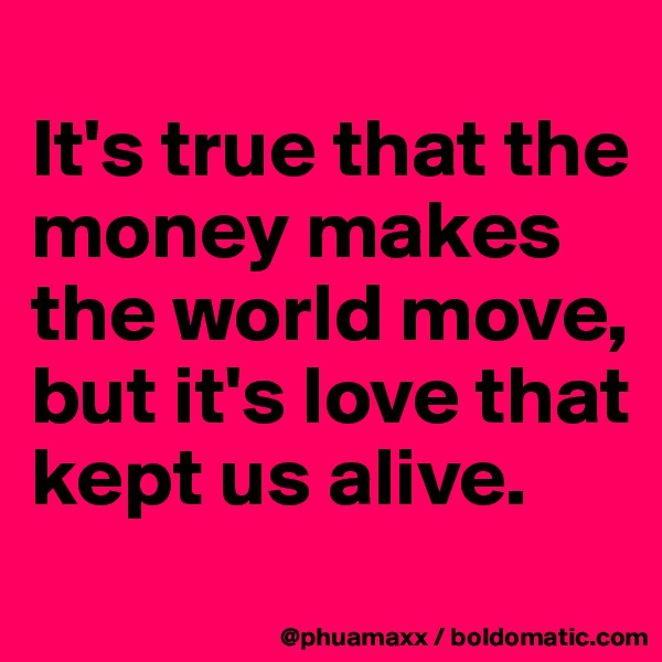 It's true that the money makes the world move, but it's love that kept us alive.