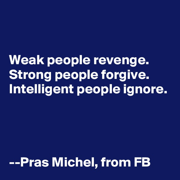 Weak people revenge. Strong people forgive. Intelligent people ignore.     --Pras Michel, from FB