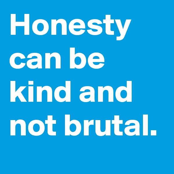 Honesty can be kind and not brutal.