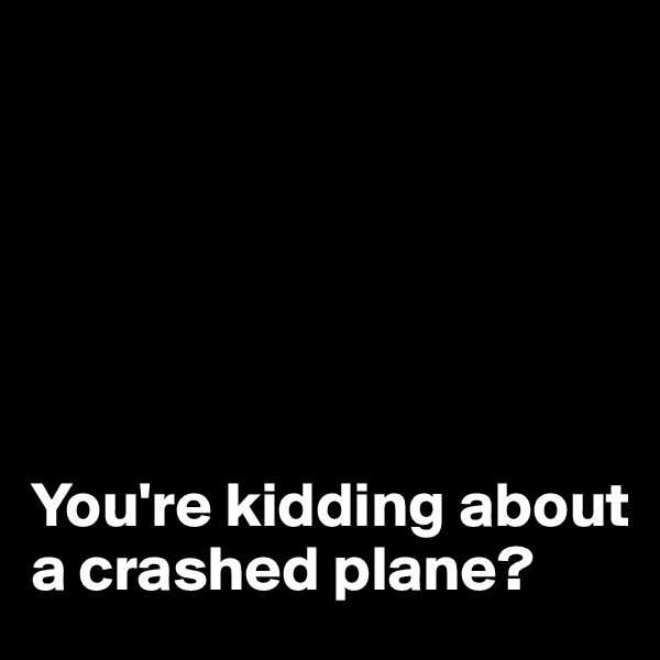 You're kidding about a crashed plane?