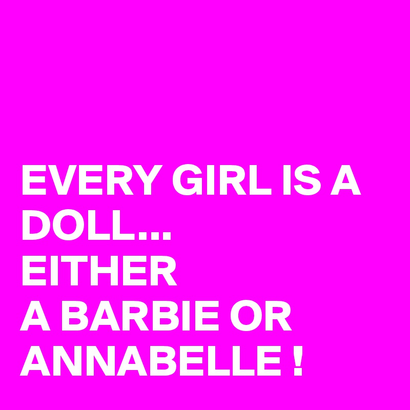 EVERY GIRL IS A DOLL... EITHER  A BARBIE OR ANNABELLE !