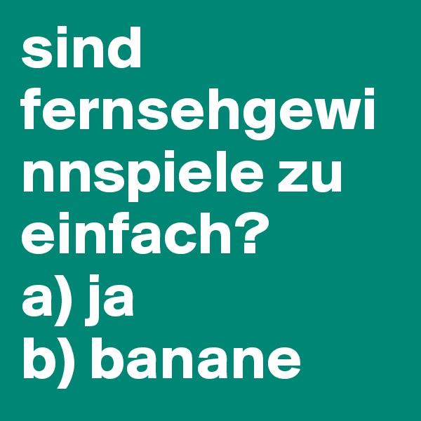 sind fernsehgewinnspiele zu einfach? a) ja b) banane