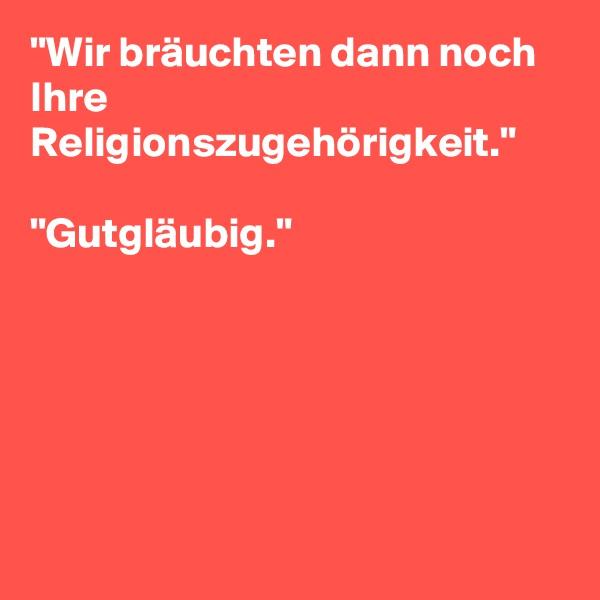 """""""Wir bräuchten dann noch Ihre Religionszugehörigkeit.""""  """"Gutgläubig."""""""