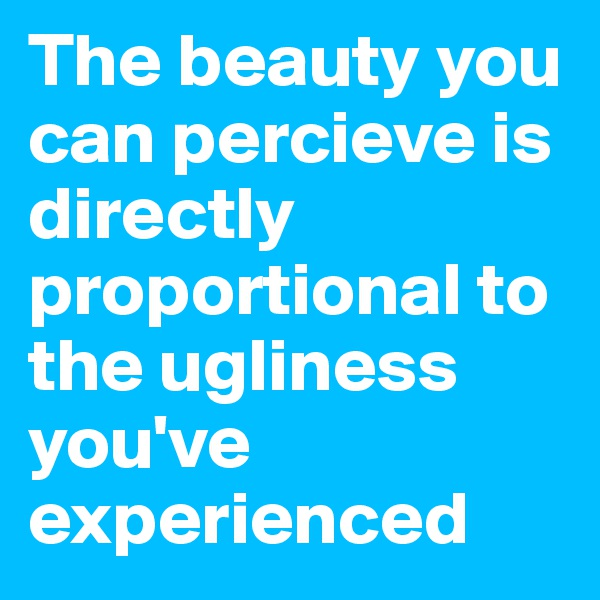 The beauty you can percieve is directly proportional to the ugliness you've experienced