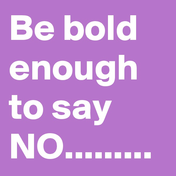Be bold enough to say NO.........