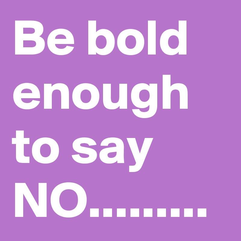 Be bold enough to say NO.........
