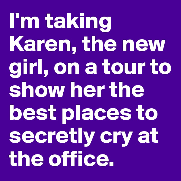 I'm taking Karen, the new girl, on a tour to show her the best places to secretly cry at the office.