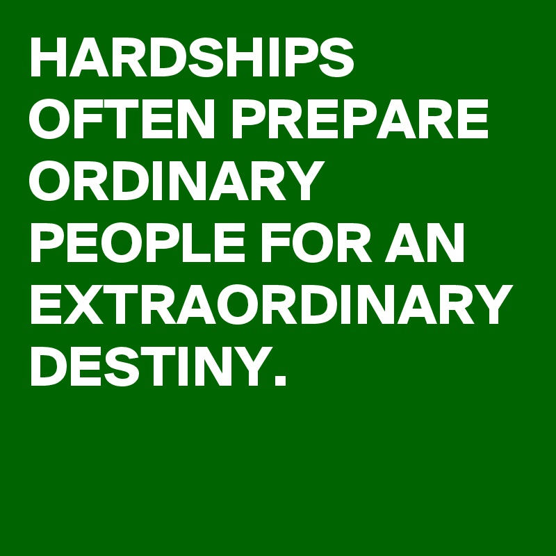 HARDSHIPS OFTEN PREPARE ORDINARY PEOPLE FOR AN EXTRAORDINARY DESTINY.