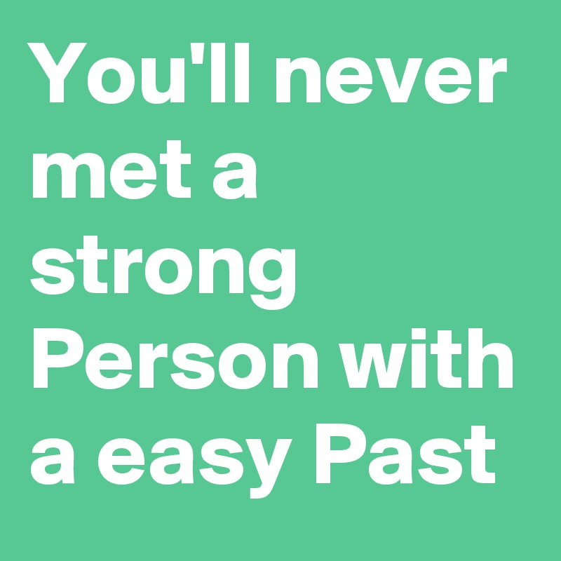 You'll never met a strong Person with a easy Past